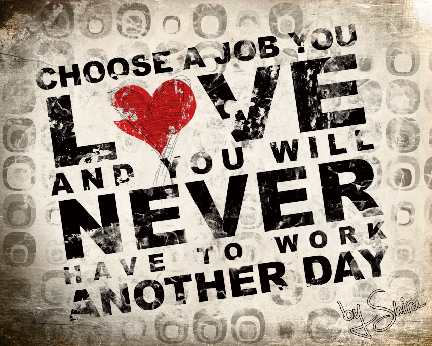 CHOOSE-A-JOB-YOU-LOVE-AND-YOU-WILL-NEVER-HAVE-TO-WORK-ANOTHER-DAY