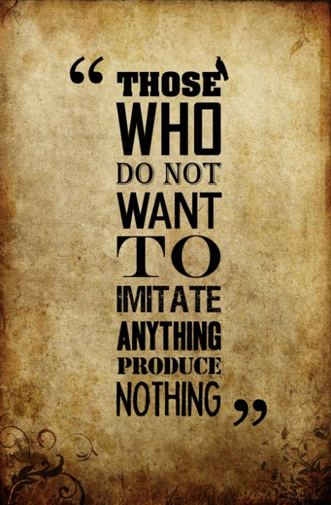 THOSE-WHO-DO-NOT-WANT-TO-IMITATE-ANYTHING-PRODUCE-NOTHING
